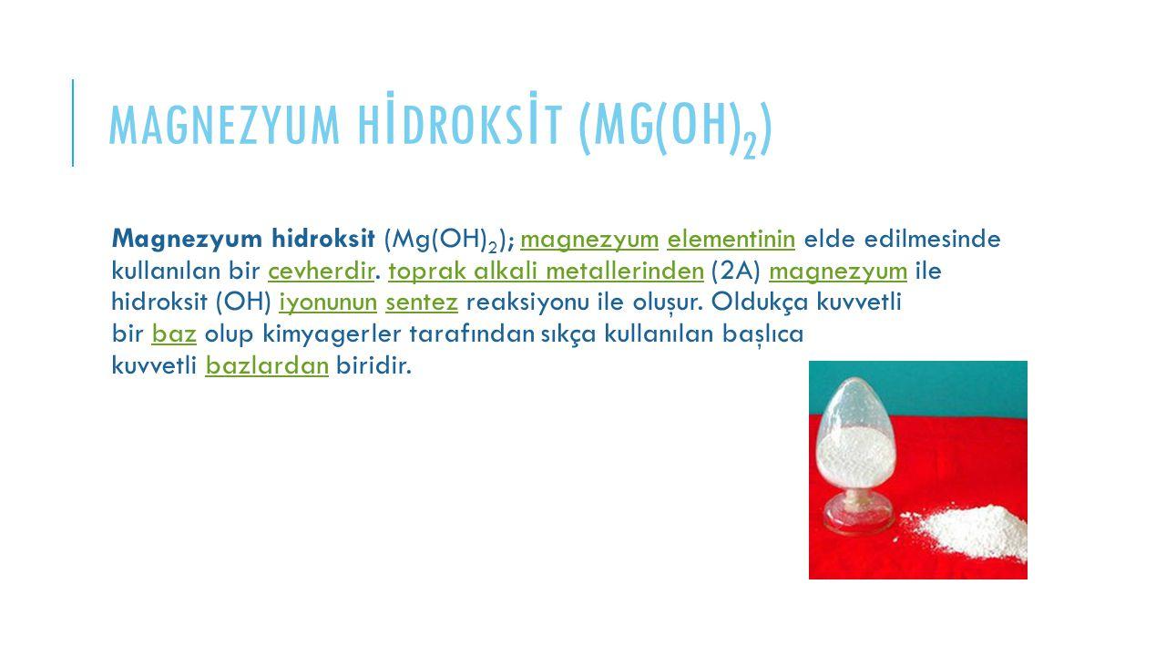 MAGNEZYUM H İ DROKS İ T (MG(OH) 2 ) Magnezyum hidroksit (Mg(OH) 2 ); magnezyum elementinin elde edilmesinde kullanılan bir cevherdir. toprak alkali me