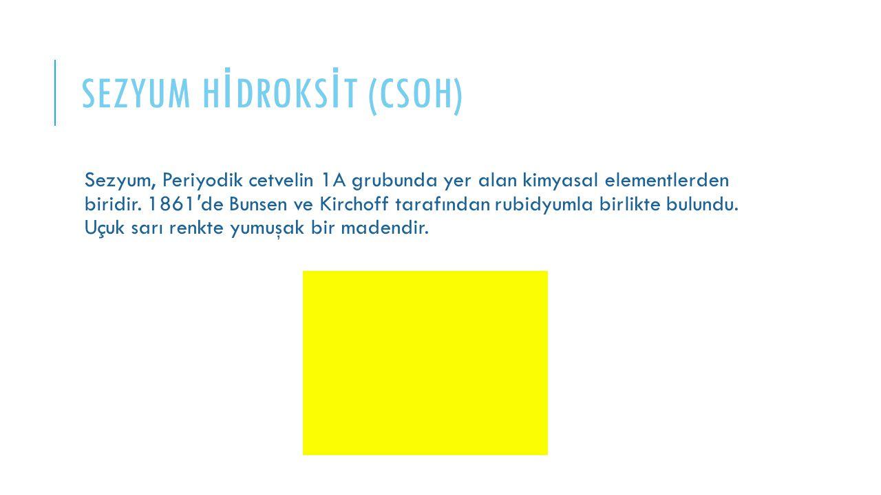 SEZYUM H İ DROKS İ T (CSOH) Sezyum, Periyodik cetvelin 1A grubunda yer alan kimyasal elementlerden biridir. 1861 ′ de Bunsen ve Kirchoff tarafından ru