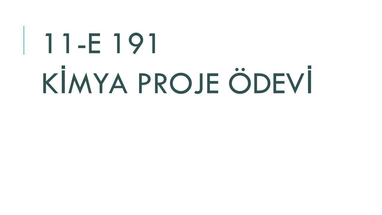 11-E 191 K İ MYA PROJE ÖDEV İ