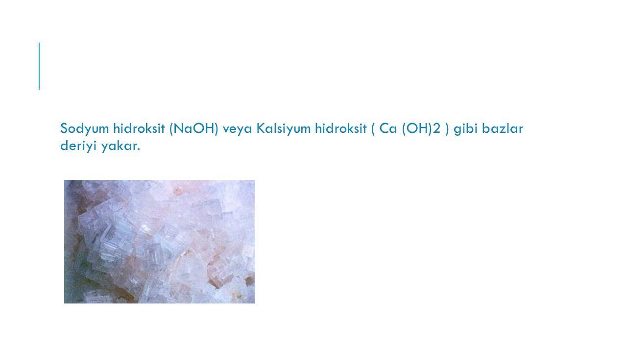 Sodyum hidroksit (NaOH) veya Kalsiyum hidroksit ( Ca (OH)2 ) gibi bazlar deriyi yakar.