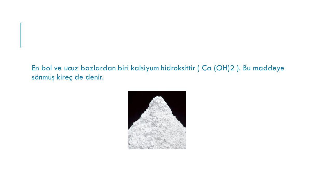 En bol ve ucuz bazlardan biri kalsiyum hidroksittir ( Ca (OH)2 ). Bu maddeye sönmüş kireç de denir.