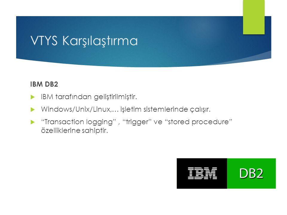 "VTYS Karşılaştırma IBM DB2  IBM tarafından geliştirilmiştir.  Windows/Unix/Linux,… işletim sistemlerinde çalışır.  ""Transaction logging"", ""trigger"""