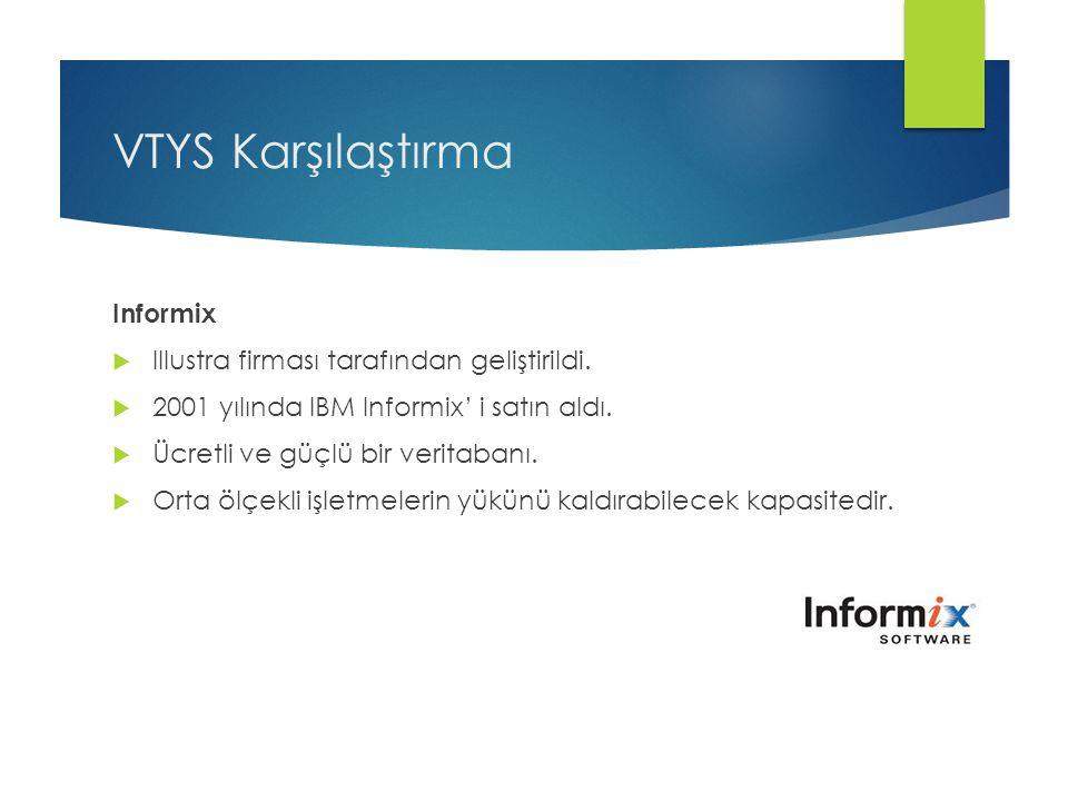 VTYS Karşılaştırma Informix  Illustra firması tarafından geliştirildi.  2001 yılında IBM Informix' i satın aldı.  Ücretli ve güçlü bir veritabanı.