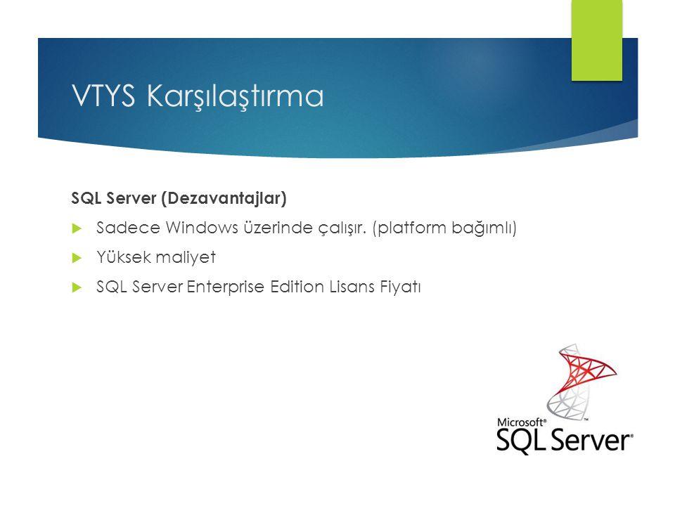 VTYS Karşılaştırma SQL Server (Dezavantajlar)  Sadece Windows üzerinde çalışır. (platform bağımlı)  Yüksek maliyet  SQL Server Enterprise Edition L