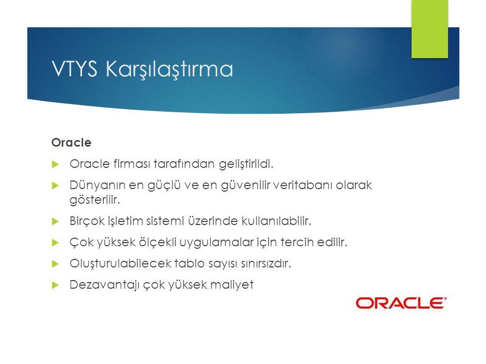 VTYS Karşılaştırma Oracle  Oracle firması tarafından geliştirildi.  Dünyanın en güçlü ve en güvenilir veritabanı olarak gösterilir.  Birçok işletim