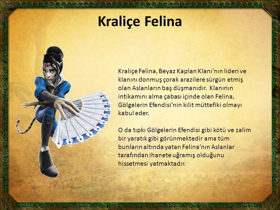 Kraliçe Felina Kraliçe Felina, Beyaz Kaplan Klanı'nın lideri ve klanını donmuş çorak arazilere sürgün etmiş olan Aslanların baş düşmanıdır. Klanının i