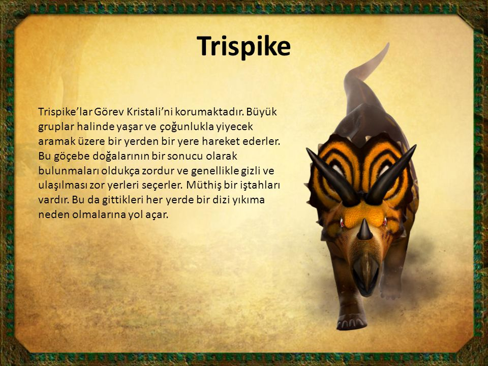 Trispike Trispike'lar Görev Kristali'ni korumaktadır. Büyük gruplar halinde yaşar ve çoğunlukla yiyecek aramak üzere bir yerden bir yere hareket ederl