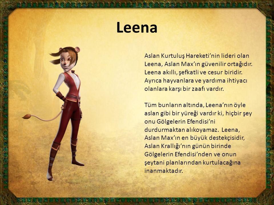 Aslan Kurtuluş Hareketi'nin lideri olan Leena, Aslan Max'ın güvenilir ortağıdır. Leena akıllı, şefkatli ve cesur biridir. Ayrıca hayvanlara ve yardıma