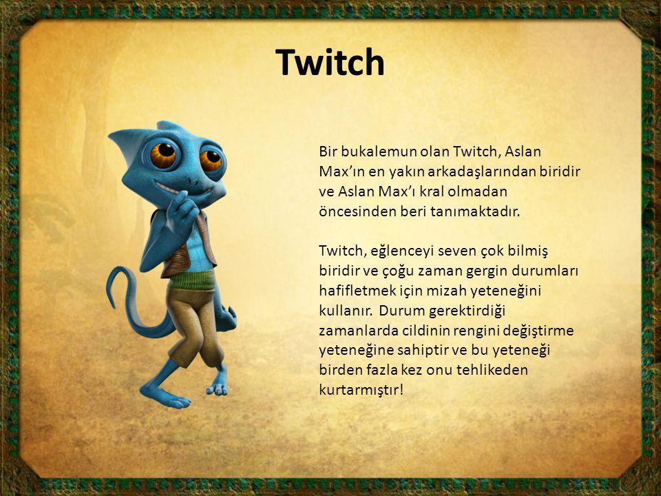 Twitch Bir bukalemun olan Twitch, Aslan Max'ın en yakın arkadaşlarından biridir ve Aslan Max'ı kral olmadan öncesinden beri tanımaktadır. Twitch, eğle