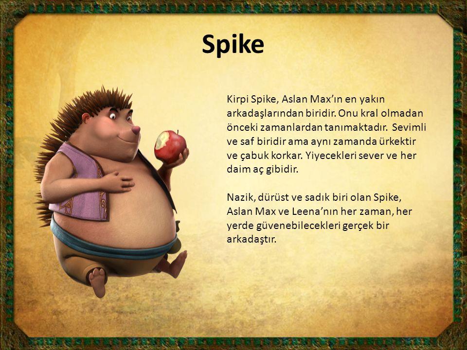 Spike Kirpi Spike, Aslan Max'ın en yakın arkadaşlarından biridir. Onu kral olmadan önceki zamanlardan tanımaktadır. Sevimli ve saf biridir ama aynı za