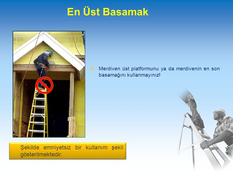 En Üst Basamak  Merdiven üst platformunu ya da merdivenin en son basamağını kullanmayınız.
