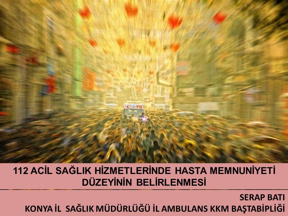 112 ACİL SAĞLIK HİZMETLERİNDE HASTA MEMNUNİYETİ DÜZEYİNİN BELİRLENMESİ SERAP BATI KONYA İL SAĞLIK MÜDÜRLÜĞÜ İL AMBULANS KKM BAŞTABİPLİĞİ