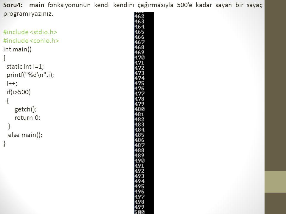 Soru4: main fonksiyonunun kendi kendini çağırmasıyla 500'e kadar sayan bir sayaç programı yazınız. #include int main() { static int i=1; printf(