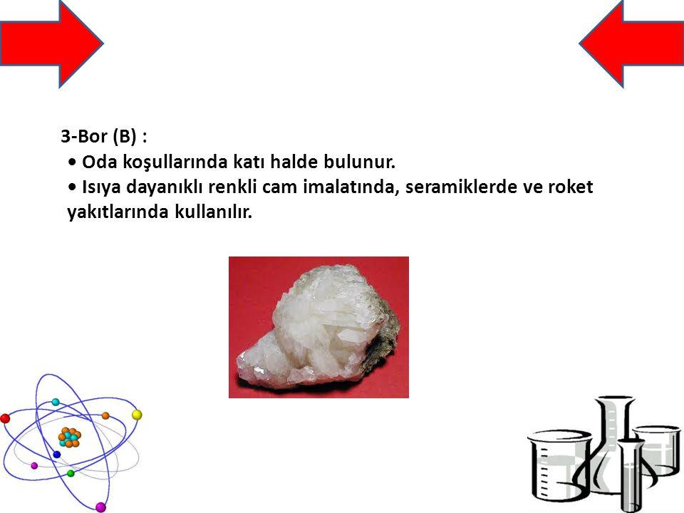 3-Bor (B) : Oda koşullarında katı halde bulunur.