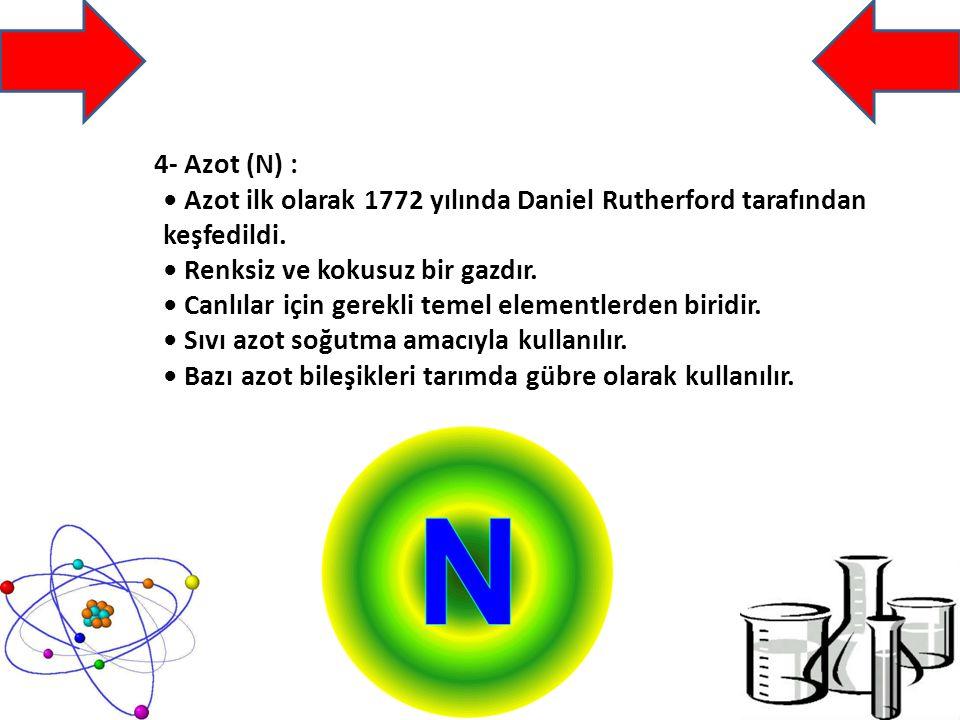 4- Azot (N) : Azot ilk olarak 1772 yılında Daniel Rutherford tarafından keşfedildi.