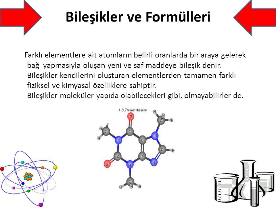Bileşikler ve Formülleri Farklı elementlere ait atomların belirli oranlarda bir araya gelerek bağ yapmasıyla oluşan yeni ve saf maddeye bileşik denir.