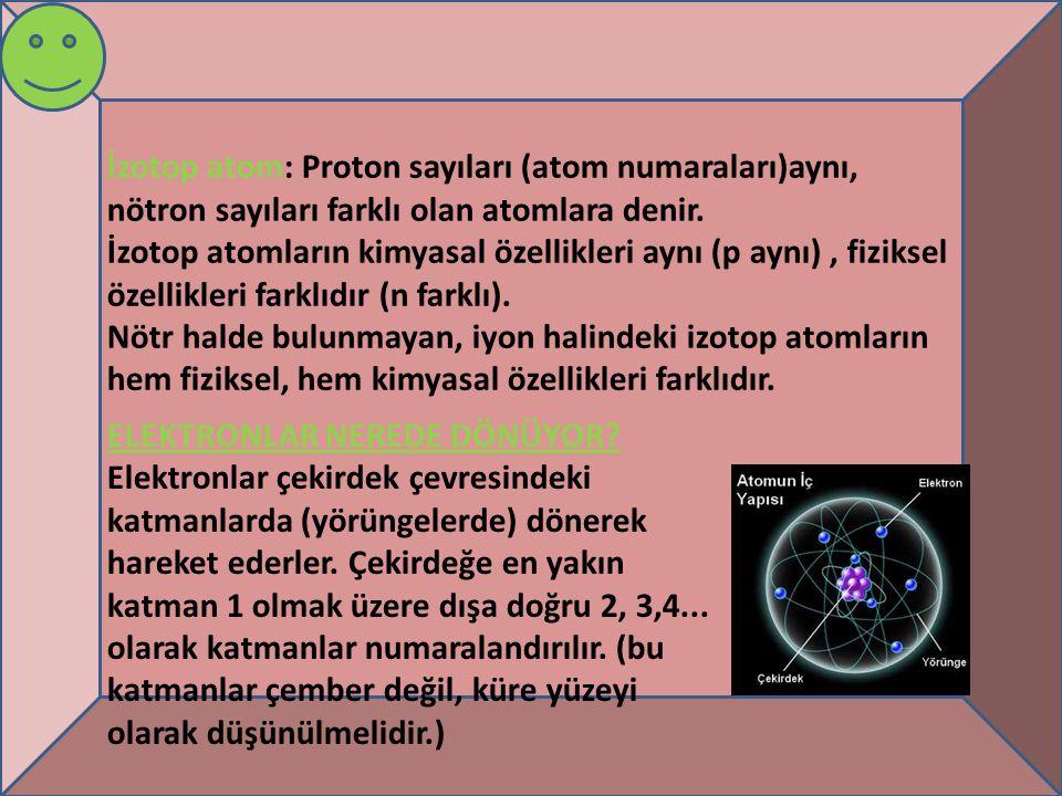 İzotop atom: Proton sayıları (atom numaraları)aynı, nötron sayıları farklı olan atomlara denir.