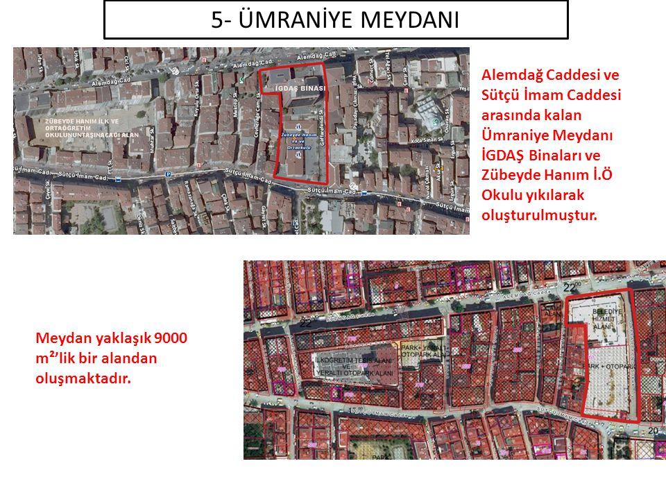 5- ÜMRANİYE MEYDANI Alemdağ Caddesi ve Sütçü İmam Caddesi arasında kalan Ümraniye Meydanı İGDAŞ Binaları ve Zübeyde Hanım İ.Ö Okulu yıkılarak oluşturulmuştur.
