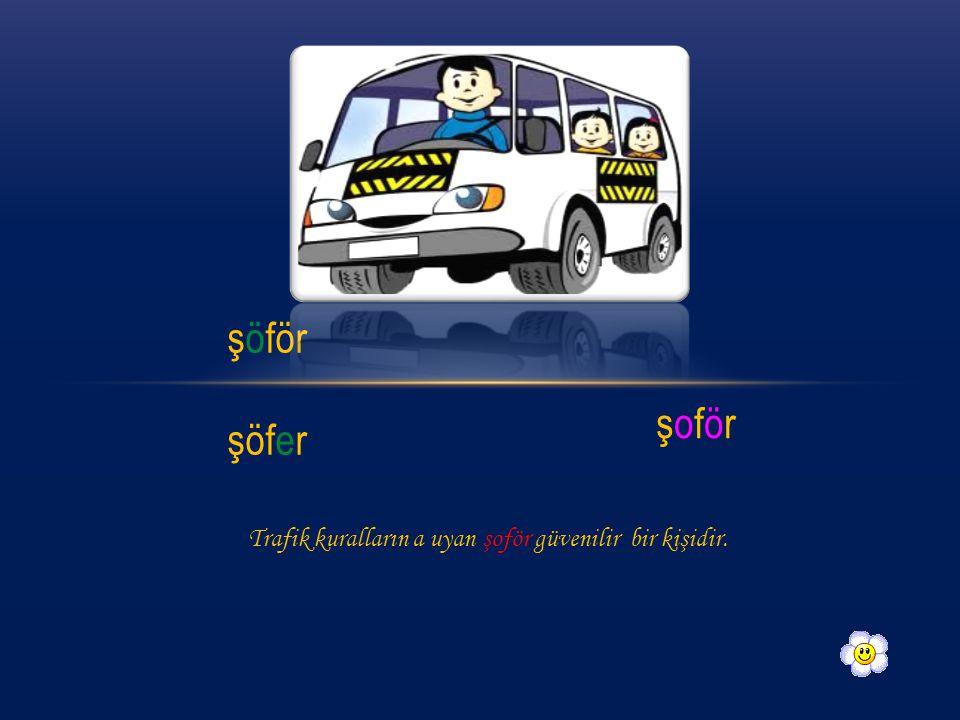 şöför şöfer şoförşoför Trafik kuralların a uyan şoför güvenilir bir kişidir.