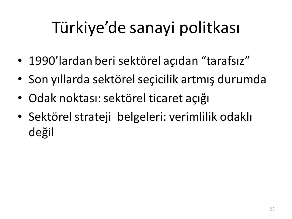 Türkiye'de sanayi politkası 1990'lardan beri sektörel açıdan tarafsız Son yıllarda sektörel seçicilik artmış durumda Odak noktası: sektörel ticaret açığı Sektörel strateji belgeleri: verimlilik odaklı değil 23