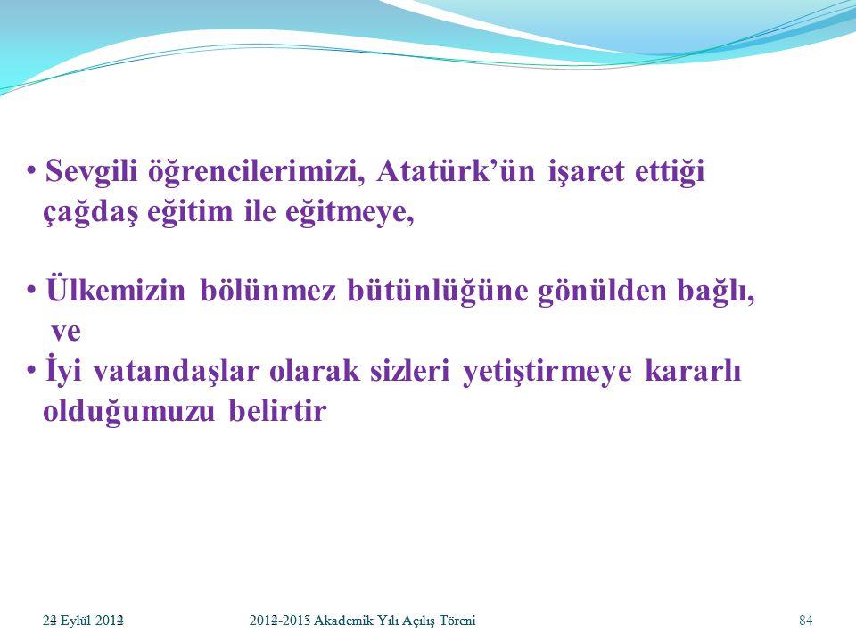 84 S evgili öğrencilerimizi, Atatürk'ün işaret ettiği çağdaş eğitim ile eğitmeye, Ü lkemizin bölünmez bütünlüğüne gönülden bağlı, ve İ yi vatandaşlar olarak sizleri yetiştirmeye kararlı olduğumuzu belirtir 24 Eylül 20122012-2013 Akademik Yılı Açılış Töreni22 Eylül 20142014-2015 Akademik Yılı Açılış Töreni