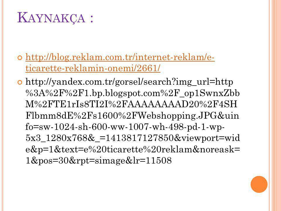 K AYNAKÇA : http://blog.reklam.com.tr/internet-reklam/e- ticarette-reklamin-onemi/2661/ http://yandex.com.tr/gorsel/search?img_url=http %3A%2F%2F1.bp.