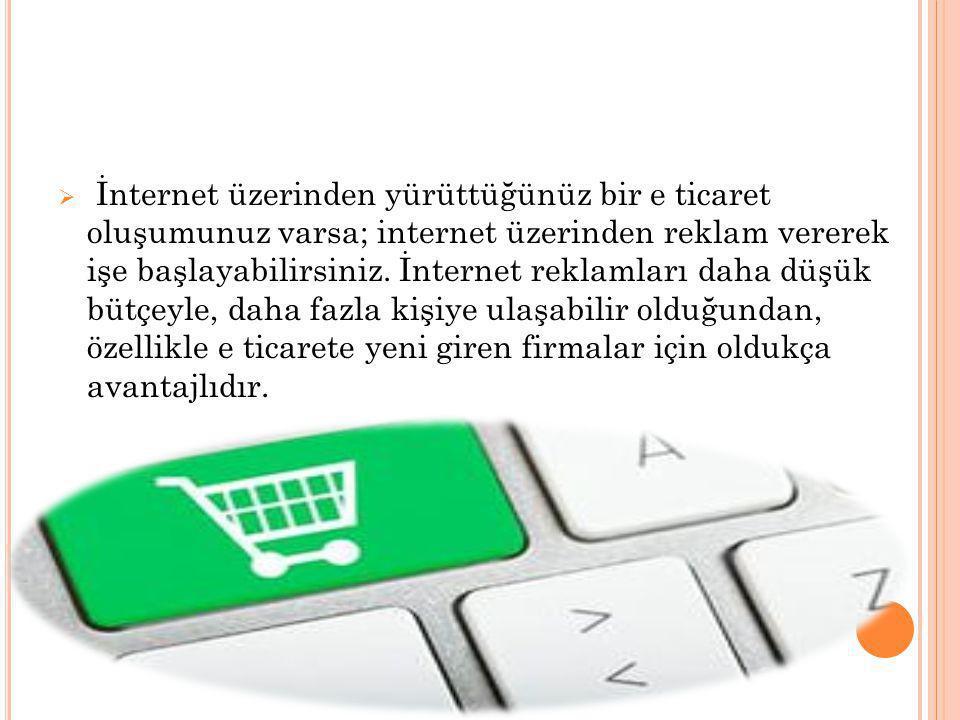  İnternet üzerinden yürüttüğünüz bir e ticaret oluşumunuz varsa; internet üzerinden reklam vererek işe başlayabilirsiniz. İnternet reklamları daha dü