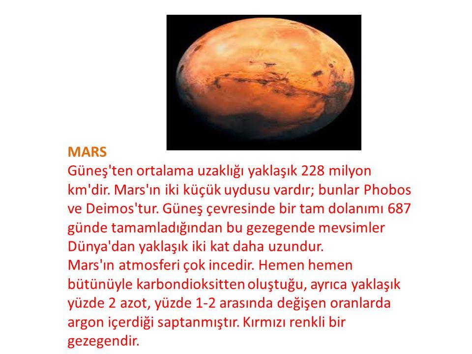 MARS Güneş'ten ortalama uzaklığı yaklaşık 228 milyon km'dir. Mars'ın iki küçük uydusu vardır; bunlar Phobos ve Deimos'tur. Güneş çevresinde bir tam do