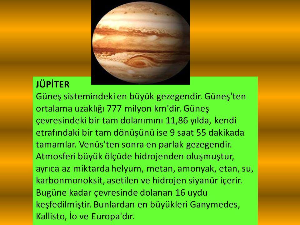 JÜPİTER Güneş sistemindeki en büyük gezegendir. Güneş'ten ortalama uzaklığı 777 milyon km'dir. Güneş çevresindeki bir tam dolanımını 11,86 yılda, kend