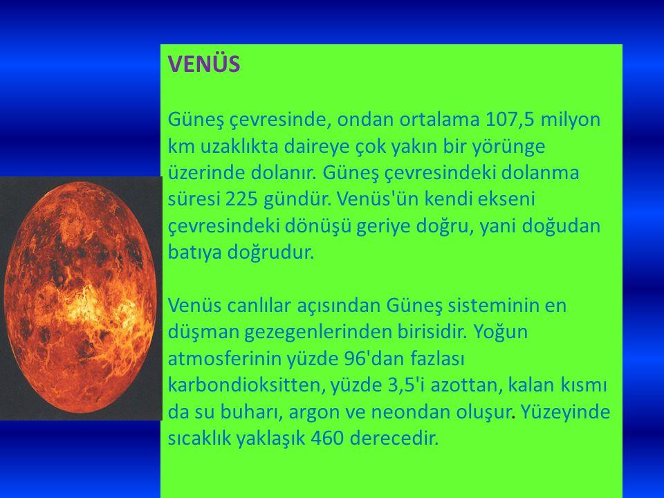 VENÜS Güneş çevresinde, ondan ortalama 107,5 milyon km uzaklıkta daireye çok yakın bir yörünge üzerinde dolanır. Güneş çevresindeki dolanma süresi 225