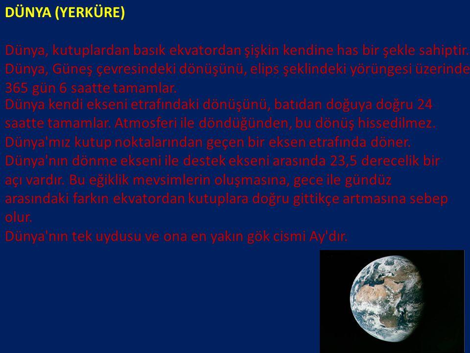 DÜNYA (YERKÜRE) Dünya, kutuplardan basık ekvatordan şişkin kendine has bir şekle sahiptir. Dünya, Güneş çevresindeki dönüşünü, elips şeklindeki yörüng