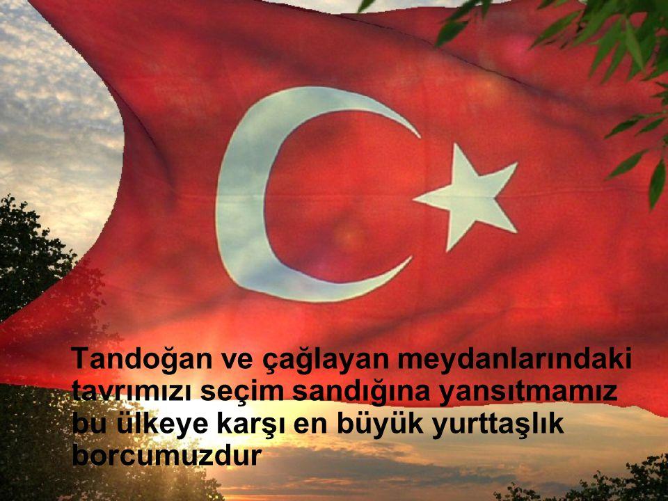 Tandoğan ve çağlayan meydanlarındaki tavrımızı seçim sandığına yansıtmamız bu ülkeye karşı en büyük yurttaşlık borcumuzdur
