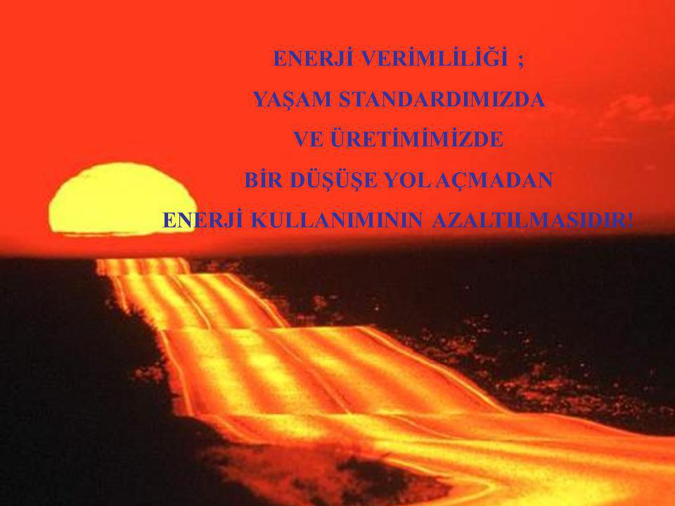 2 ENERJİ VERİMLİLİĞİ ; YAŞAM STANDARDIMIZDA VE ÜRETİMİMİZDE BİR DÜŞÜŞE YOL AÇMADAN ENERJİ KULLANIMININ AZALTILMASIDIR!