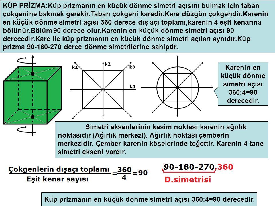 KÜP PRİZMA:Küp prizmanın en küçük dönme simetri açısını bulmak için taban çokgenine bakmak gerekir.Taban çokgeni karedir.Kare düzgün çokgendir.Karenin en küçük dönme simetri açısı 360 derece dış açı toplamı,karenin 4 eşit kenarına bölünür.Bölüm 90 derece olur.Karenin en küçük dönme simetri açısı 90 derecedir.Kare ile küp prizmanın en küçük dönme simetri açıları aynıdır.Küp prizma 90-180-270 derce dönme simetrilerine sahiptir.