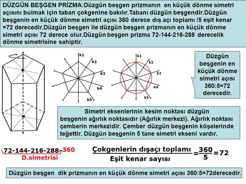 DÜZGÜN BEŞGEN PRİZMA:Düzgün beşgen prizmanın en küçük dönme simetri açısını bulmak için taban çokgenine bakılır.Tabanı düzgün beşgendir.Düzgün beşgenin en küçük dönme simetri açısı 360 derece dış açı toplamı /5 eşit kenar =72 derecedir.Düzgün beşgen ile düzgün beşgen prizmanın en küçük dönme simetri açısı 72 derece olur.Düzgün beşgen prizma 72-144-216-288 derecelik dönme simetrisine sahiptir.