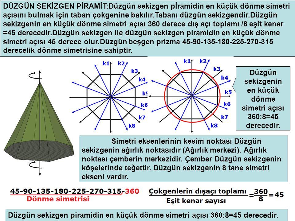 DÜZGÜN SEKİZGEN PİRAMİT:Düzgün sekizgen pİramidin en küçük dönme simetri açısını bulmak için taban çokgenine bakılır.Tabanı düzgün sekizgendir.Düzgün sekizgenin en küçük dönme simetri açısı 360 derece dış açı toplamı /8 eşit kenar =45 derecedir.Düzgün sekizgen ile düzgün sekizgen piramidin en küçük dönme simetri açısı 45 derece olur.Düzgün beşgen prizma 45-90-135-180-225-270-315 derecelik dönme simetrisine sahiptir.