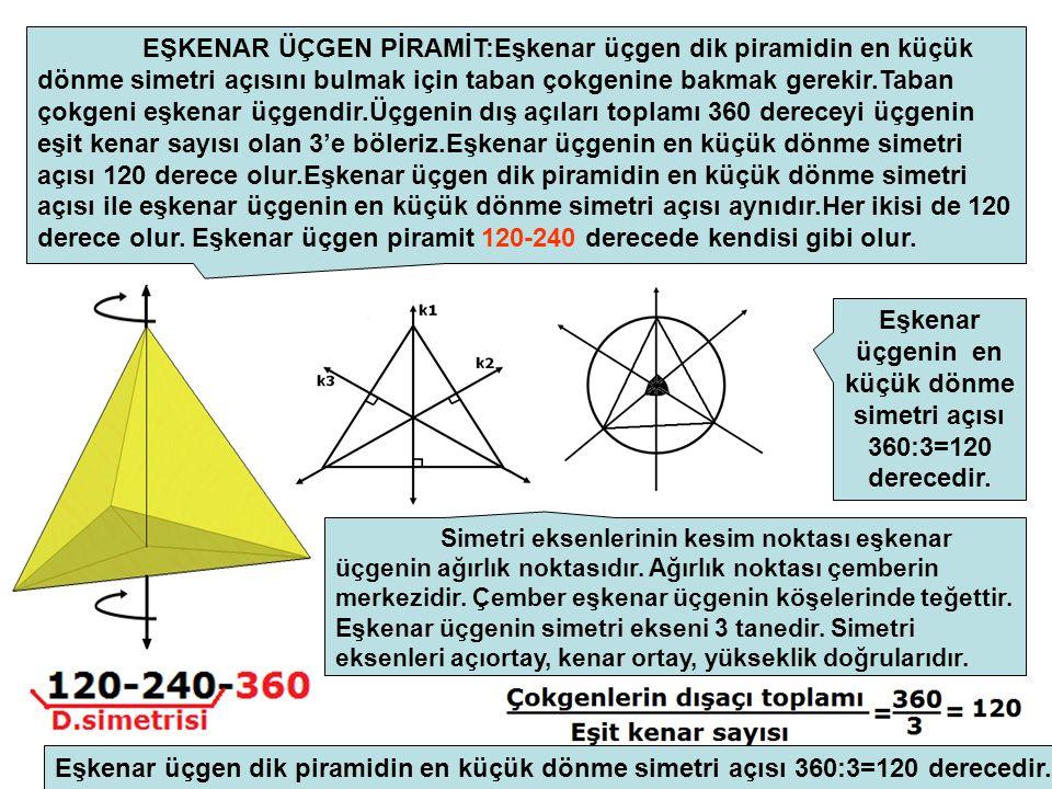 EŞKENAR ÜÇGEN PİRAMİT:Eşkenar üçgen dik piramidin en küçük dönme simetri açısını bulmak için taban çokgenine bakmak gerekir.Taban çokgeni eşkenar üçgendir.Üçgenin dış açıları toplamı 360 dereceyi üçgenin eşit kenar sayısı olan 3'e böleriz.Eşkenar üçgenin en küçük dönme simetri açısı 120 derece olur.Eşkenar üçgen dik piramidin en küçük dönme simetri açısı ile eşkenar üçgenin en küçük dönme simetri açısı aynıdır.Her ikisi de 120 derece olur.