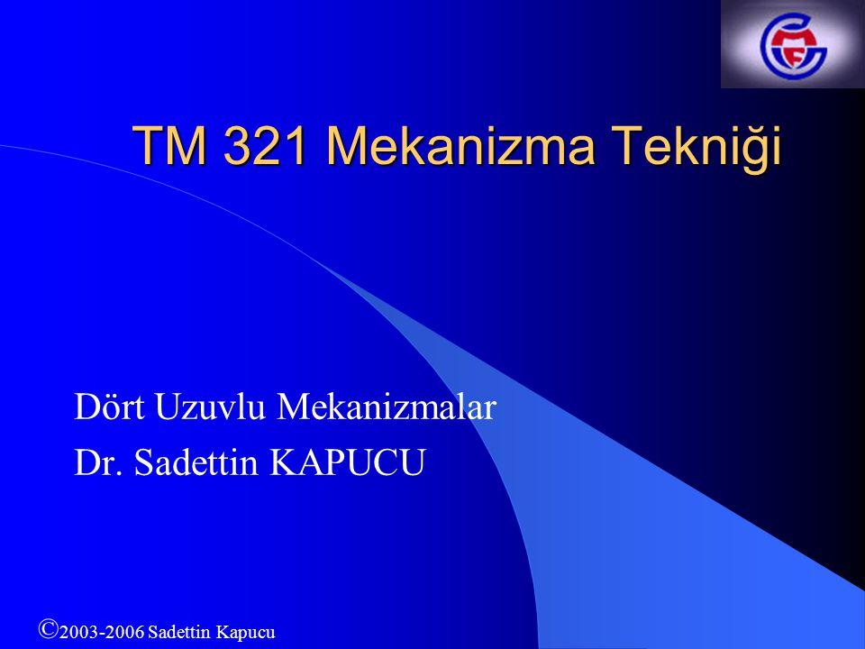 TM 321 Mekanizma Tekniği Dört Uzuvlu Mekanizmalar Dr. Sadettin KAPUCU © 2003-2006 Sadettin Kapucu