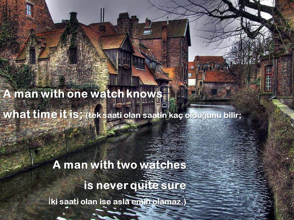 A man with one watch knows what time it is; (tek saati olan saatin kaç olduğunu bilir; A man with two watches is never quite sure İki saati olan ise asla emin olamaz.)