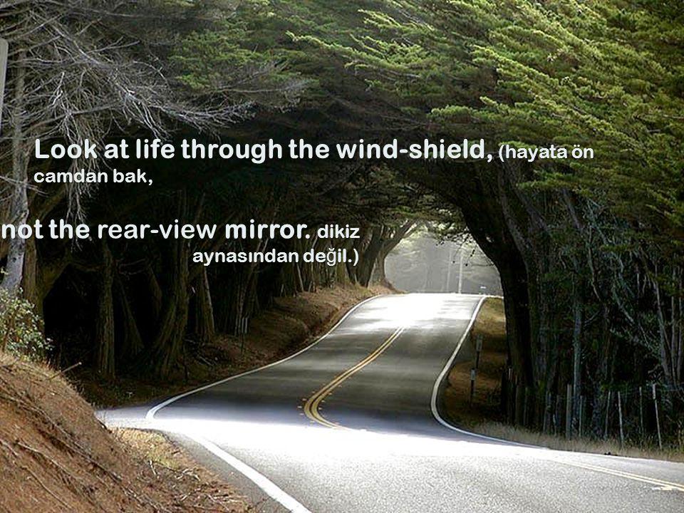 Look at life through the wind-shield, (hayata ön camdan bak, not the rear-view mirror.