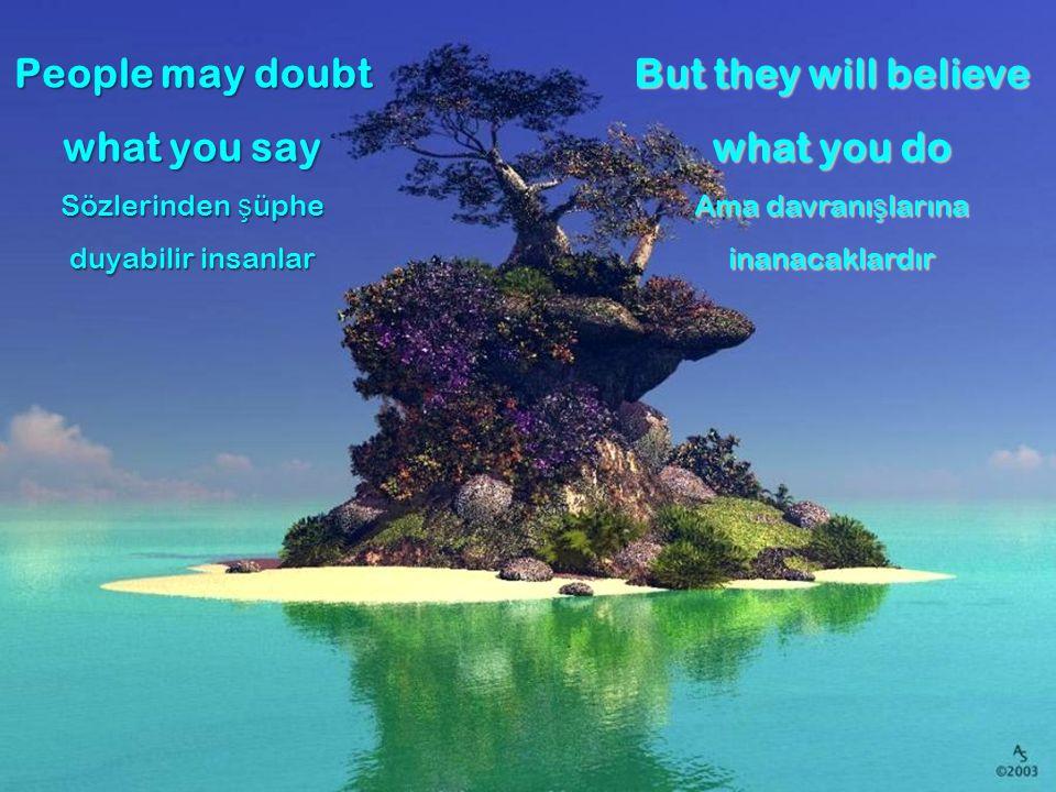 People may doubt what you say Sözlerinden şüphe duyabilir insanlar But they will believe what you do Ama davranışlarına inanacaklardır