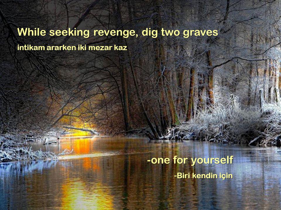 While seeking revenge, dig two graves intikam ararken iki mezar kaz -one for yourself -Biri kendin için