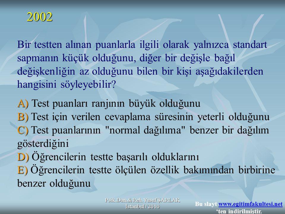 Psik.Dan.& Reh.Yusuf ŞARLAK İstanbul / 2010 Bir testten alınan puanlarla ilgili olarak yalnızca standart sapmanın küçük olduğunu, diğer bir değişle bağıl değişkenliğin az olduğunu bilen bir kişi aşağıdakilerden hangisini söyleyebilir.