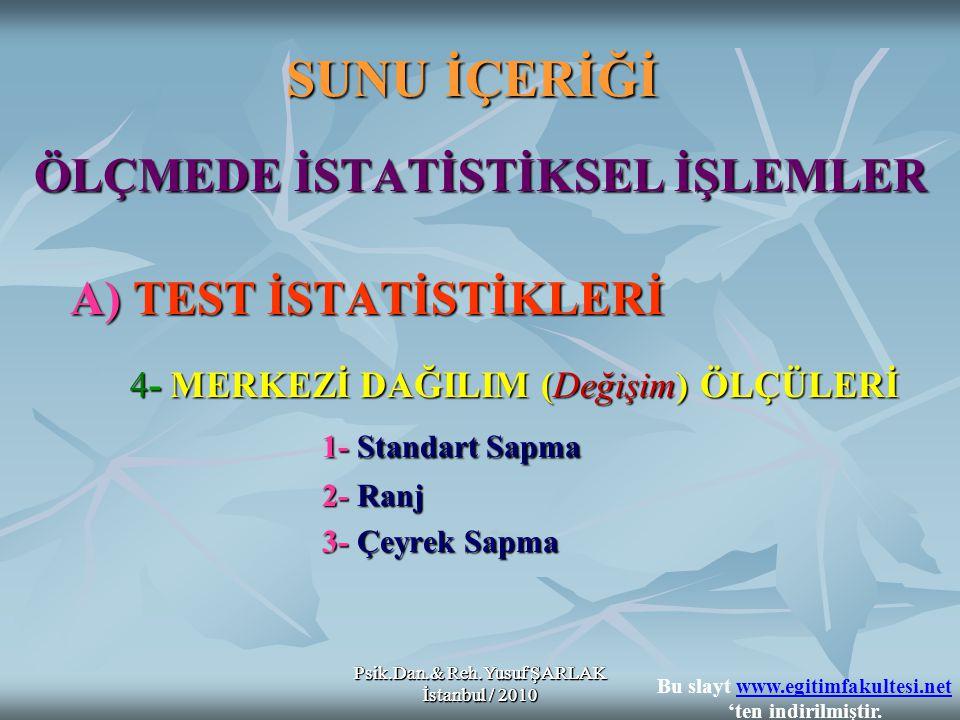 Psik.Dan.& Reh.Yusuf ŞARLAK İstanbul / 2010 SUNU İÇERİĞİ ÖLÇMEDE İSTATİSTİKSEL İŞLEMLER A) TEST İSTATİSTİKLERİ 4- MERKEZİ DAĞILIM (Değişim) ÖLÇÜLERİ 4