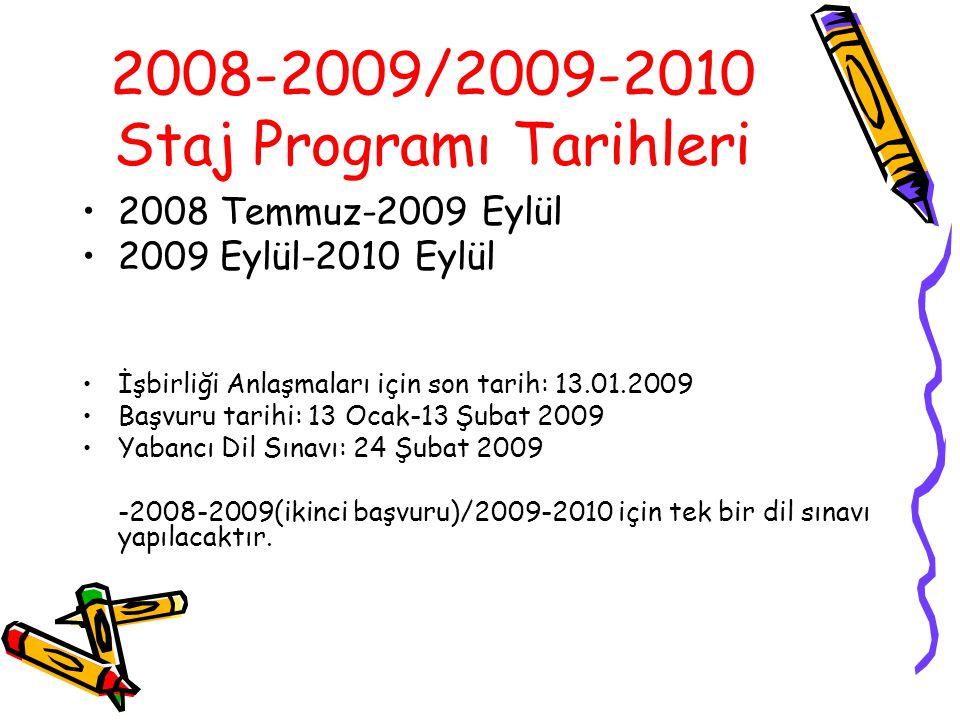 2008-2009/2009-2010 Staj Programı Tarihleri 2008 Temmuz-2009 Eylül 2009 Eylül-2010 Eylül İşbirliği Anlaşmaları için son tarih: 13.01.2009 Başvuru tarihi: 13 Ocak-13 Şubat 2009 Yabancı Dil Sınavı: 24 Şubat 2009 -2008-2009(ikinci başvuru)/2009-2010 için tek bir dil sınavı yapılacaktır.