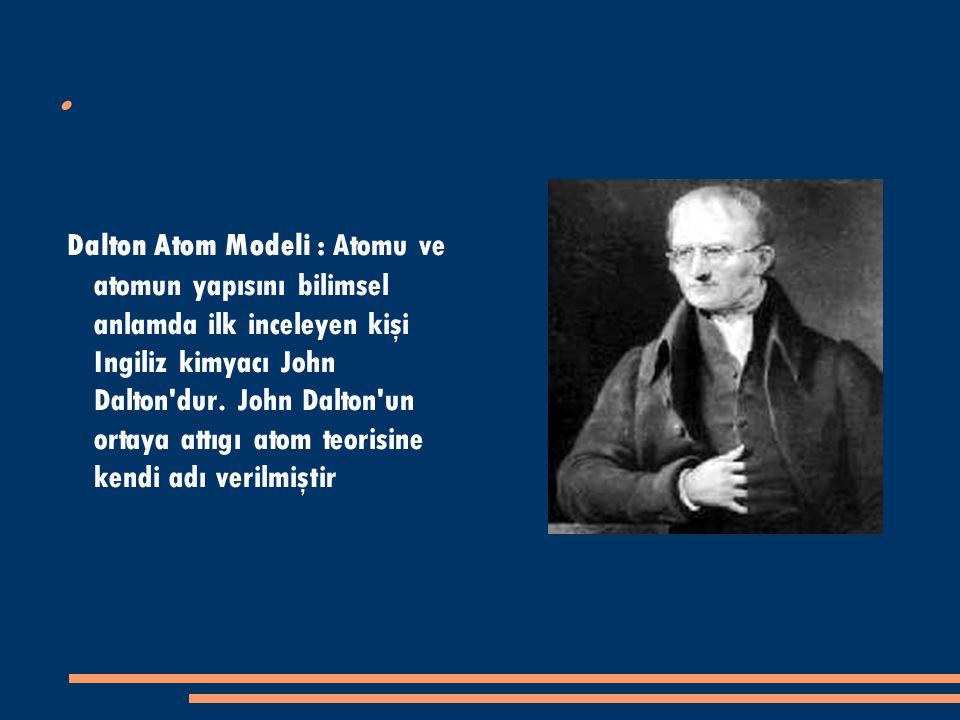Dalton Atom Modeli : Atomu ve atomun yapısını bilimsel anlamda ilk inceleyen kişi Ingiliz kimyacı John Dalton dur.