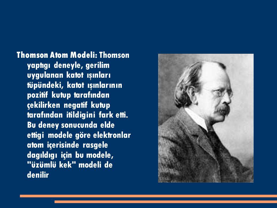 Thomson Atom Modeli: Thomson yaptıgı deneyle, gerilim uygulanan katot ışınları tüpündeki, katot ışınlarının pozitif kutup tarafından çekilirken negati