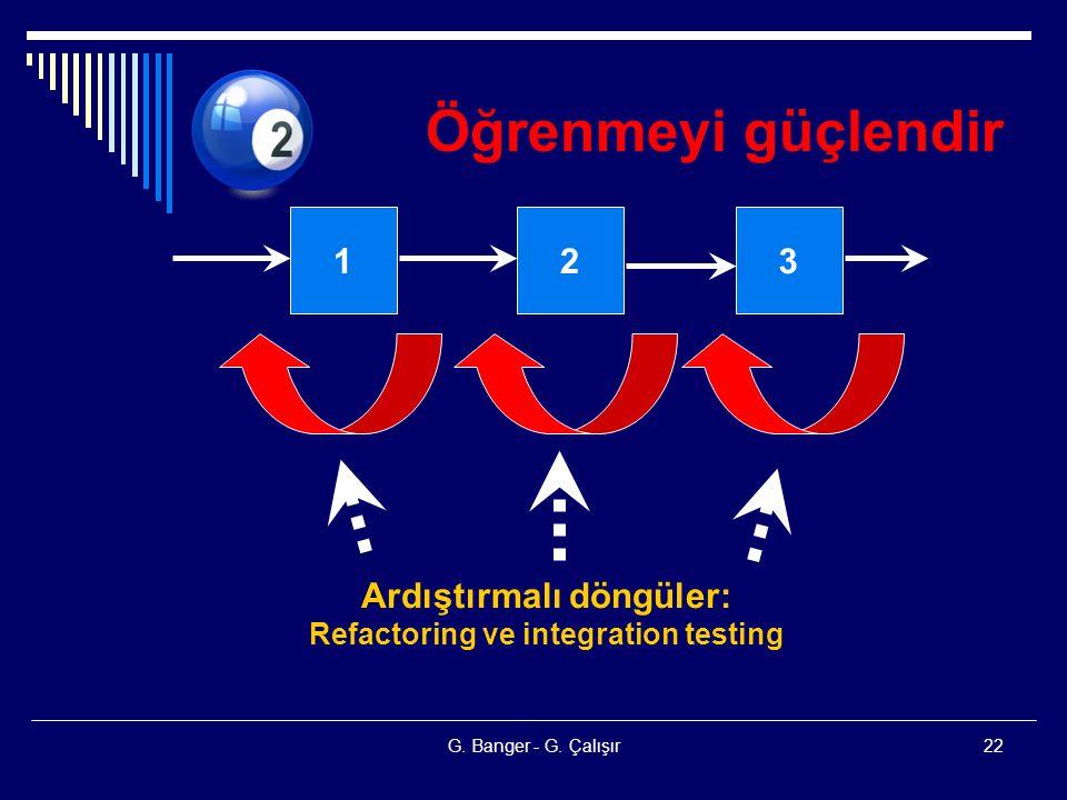 G. Banger - G. Çalışır22 Öğrenmeyi güçlendir 123 Ardıştırmalı döngüler: Refactoring ve integration testing