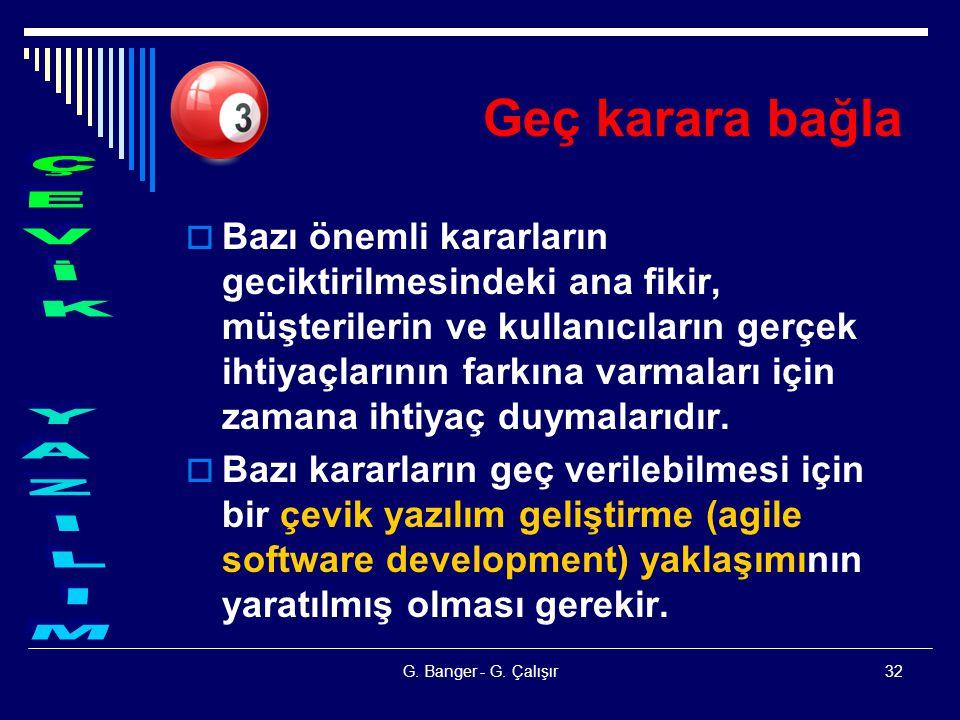 G. Banger - G. Çalışır32 Geç karara bağla  Bazı önemli kararların geciktirilmesindeki ana fikir, müşterilerin ve kullanıcıların gerçek ihtiyaçlarının