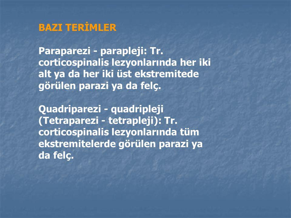 BAZI TERİMLER Hemiparezi - hemipleji: Tractus corticospinalis lezyonlarında bir vücut yarımında görülen parezi ya da felç. Monoparezi - monopleji: Tr.